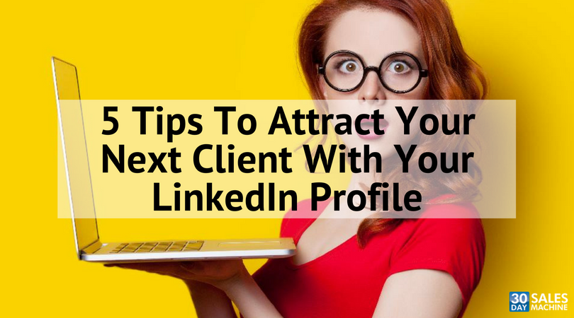 5 Tips To Attract Your Next Client With Your LinkedIn Profile