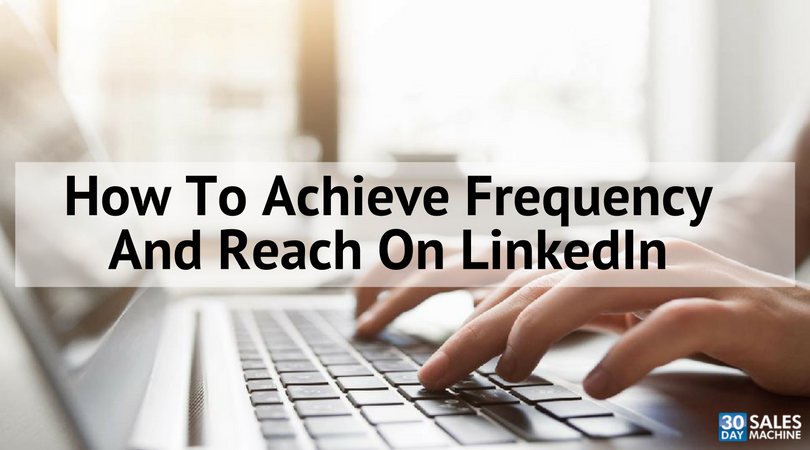 How To Achieve Frequency And Reach On LinkedIn